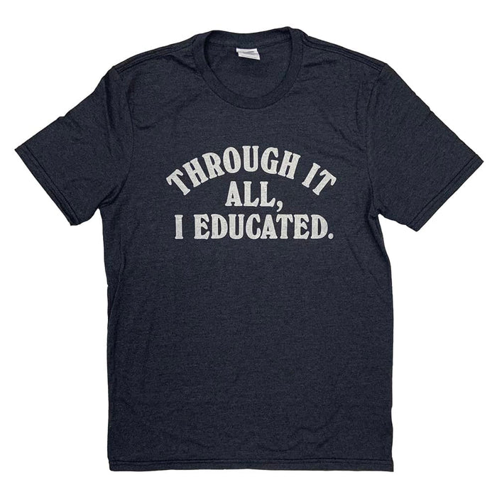 "Short sleeved heather black t-shirt with ""Through it all, I educated."" in cream colored ink across the chest"