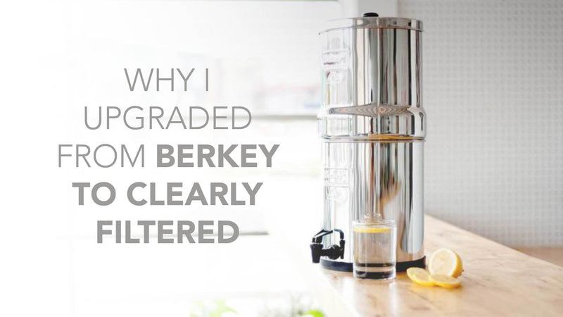 Why I switched from Berkey to Clearly Filtered