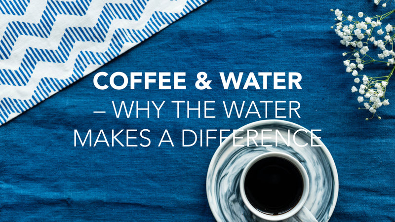 Coffee & Water – Why the water makes a difference