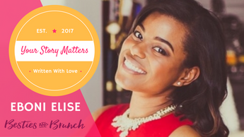 Your Story Matters: Eboni Elise, Besties and Brunch