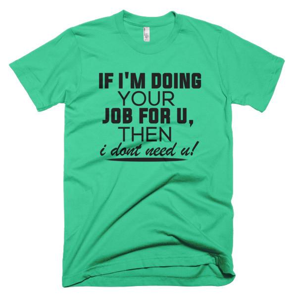 "Tshirt ""If I'm Doing Your Job For You Then I Don't Need You"" - HamoPride"