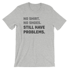 No Shirt No Shoes Still Have Problems T-Shirt