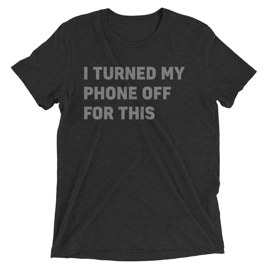 I Turned My Phone Off For This T-Shirt