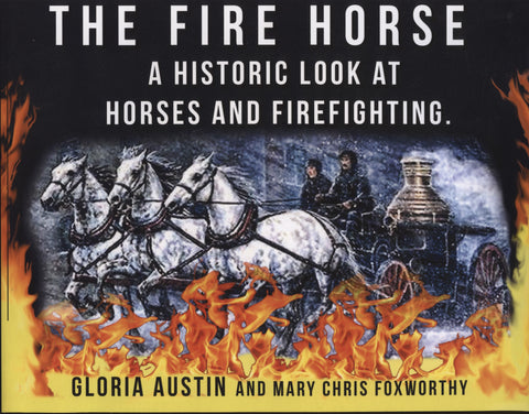 The Fire Horse: A Historic Look at Horses and Firefighting by Gloria Austin