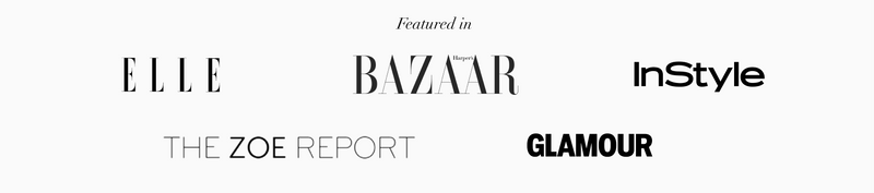 FEATURED IN ELLE, BAZAAR, IN STYLE, THE ZOE REPORT, GLAMOUR