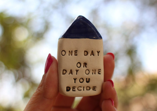 One day or day one, you decide Inspirational quote Ceramic miniature house Motivational quotes