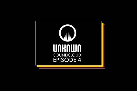 UNKNWN SOUNDCLOUD EPISODE 4