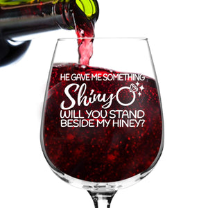 He Gave Me Something Shiny, Will You Stand Beside My Hiney? Wine Glass Proposal (12.75 oz)- Maid of Honor Proposal Gift- Bridesmaid Proposal Gift - Made in USA