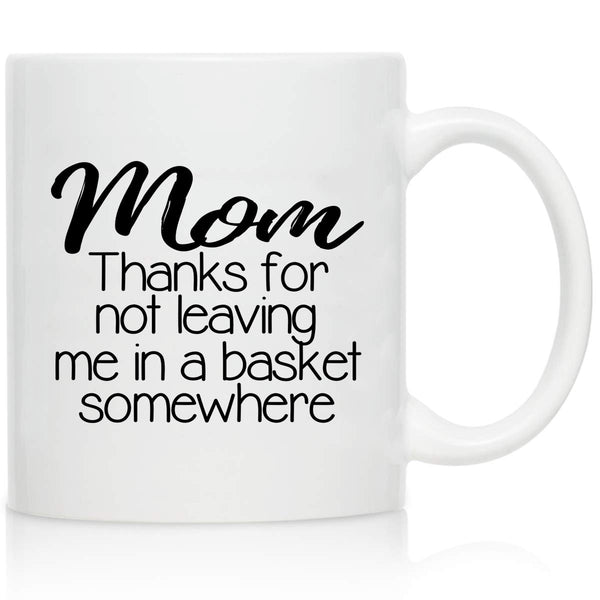 Novelty Coffee Mug for Mom, Thanks for Not Leaving Me in A Basket- Front and Back Print- Gift Idea for Mothers- Best Mom Gift- Gag Mother's Day Gift- Funny Birthday Present for Mom From Daughter, Son