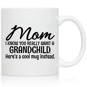 Novelty Coffee Mug for Mom, Here's A Mug Instead of A Grandchild- Front and Back Print- Gift Idea for Mothers- Best Mom Gift- Gag Mothers Day Gift- Funny Birthday Present Xmas Gift for Mom f/Daughter