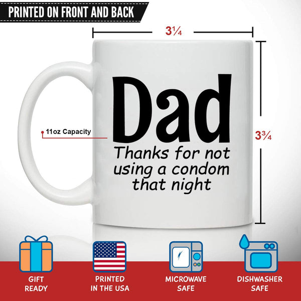 Novelty Coffee Mug for Dad, Thanks For Not Using A Cndom- Front and Back Print- Gift Idea for Fathers- Best Dad Gift- Gag Father's Day Gift- Funny Birthday Present for Dad From Daughter, Son