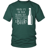 Maybe It's the Beer Talking But ... I Really Love Beer - Funny Beer Shirt for Men