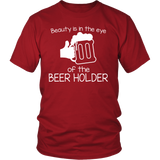 Beauty is in the Eye of the Beer Holder - Funny Beer Shirt for Men