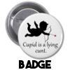 Cupid is a lying cunt - Badge
