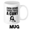 Even Jesus thinks you're a cunt -  Mug