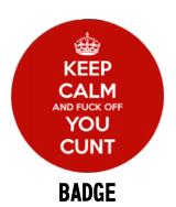Keep Calm and Fuck Off You Cunt - Badge
