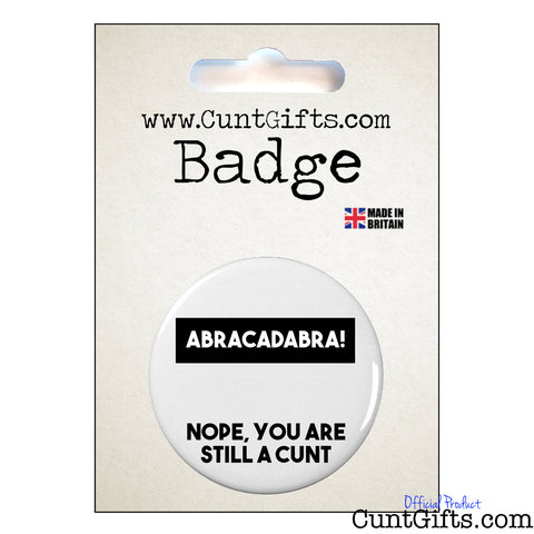 Abracadabra! Nope You're Still a Cunt - Badge in Packaging