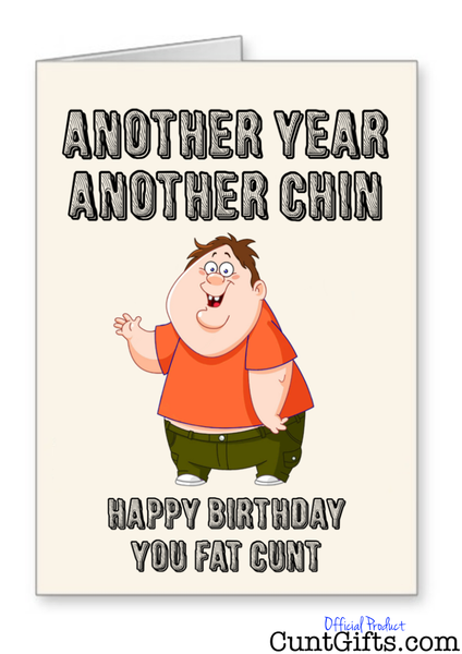 Another Year Another Chin You Fat Cunt - Birthday Card