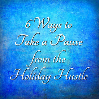 6 Ways to Take a Pause from the Holiday Hustle