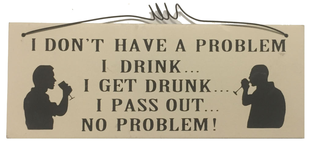I don't have a problem I drink I get drunk I pass out no problem Gifts www.HouseSign.uk