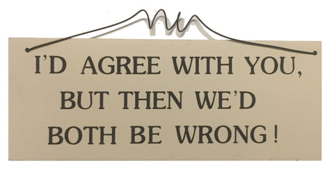 I'D agree with you but then we'd both be wrong Gifts www.HouseSign.uk