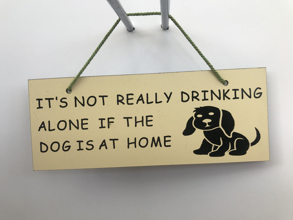 It's not really drinking alone if the dog is at home Gifts www.HouseSign.co.uk