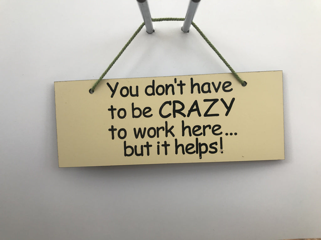 You don't have to be crazy to work here but it helps Gifts www.HouseSign.co.uk
