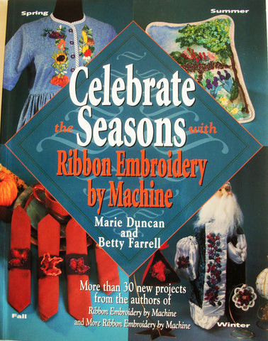 Celebrate Seasons Ribbon Embroidery by Machine 1998 Marie Duncan and Betty Farrell