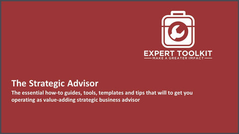 The Strategic Advisor: The essential how-to guides, tools, templates and tips that will to get you operating as value-adding strategic business advisor.
