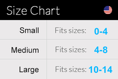 Size Chart- All sizes in US measurements: Small - US Size 0 -4; Medium - US Size 4-8; Large - US Size 10 - 14