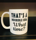 That's a Horrible Idea. What time? Coffee Mug