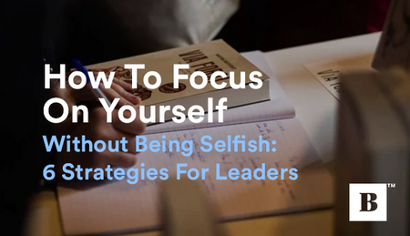 How To Focus On Yourself Without Being Selfish: 6 Strategies For Leaders