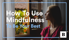 How To Use Mindfulness To Be Your Best