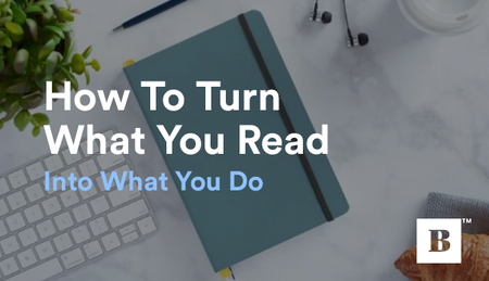 How To Turn What You Read Into What You Do