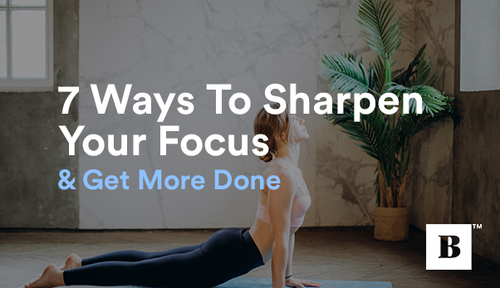 7 Ways To Sharpen Your Focus & Get More Done