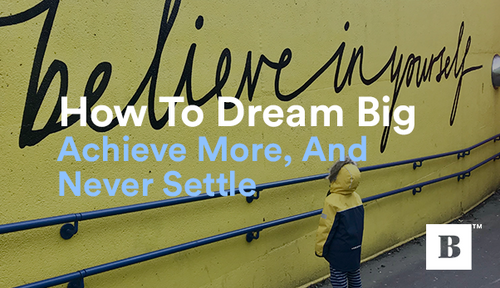 How To Dream Big, Achieve More, And Never Settle