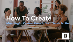 How To Create Meaningful Connections In Your Work & Life