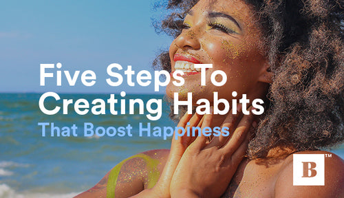 Five Steps To Creating Habits That Boost Happiness