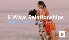 5 Ways Relationships Help You Find Your Best Self