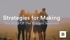 Three Strategies For Making The Most Of The Present Moment