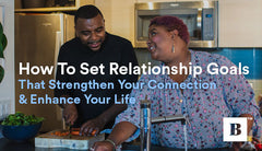How To Set Relationship Goals That Strengthen Your Connection & Enhance Your Life