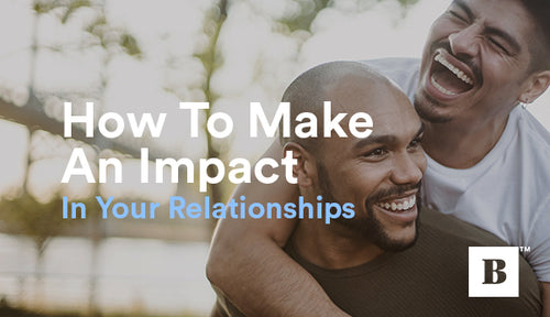 How To Make An Impact In Your Relationships