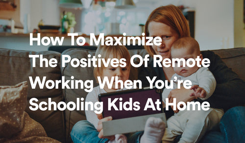 How To Maximize The Positives Of Remote Working When You're Schooling Kids At Home