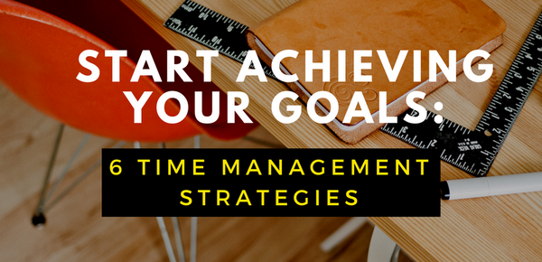 Start Achieving Your Goals: 6 Time Management Strategies