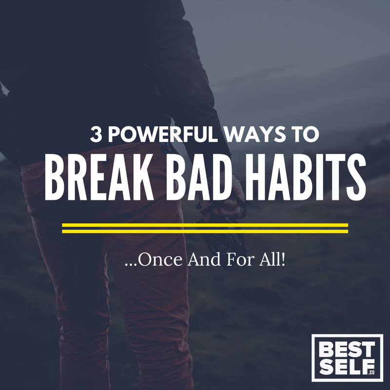 3 Powerful Ways To Break Bad Habits - Once And For All!