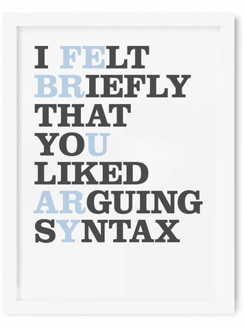 I Felt Briefly That You Liked Arguing Syntax Print