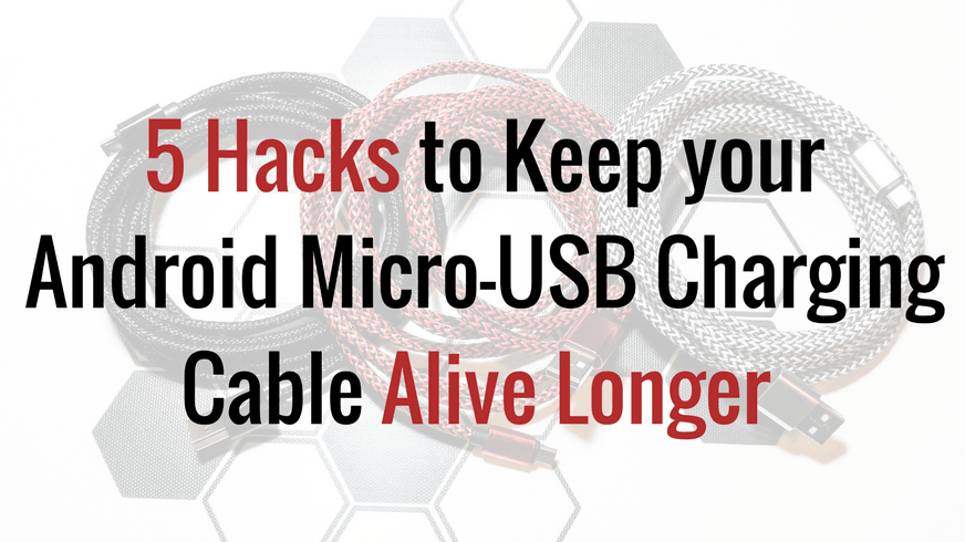 5 Hacks & Tips to Keep your Android Micro-USB Charging Cable Alive Longer