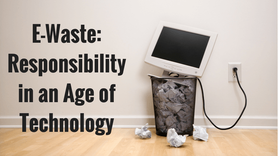 E-Waste: Responsibility in an Age of Technology