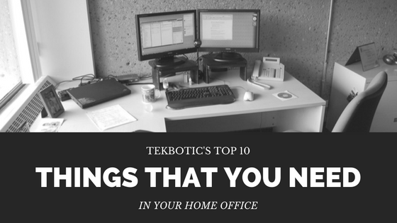 TekBotic's Top 10 Things That You Need in Your Home Office