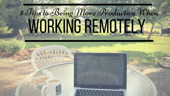 5 Tips to Being More Productive When Working Remotely